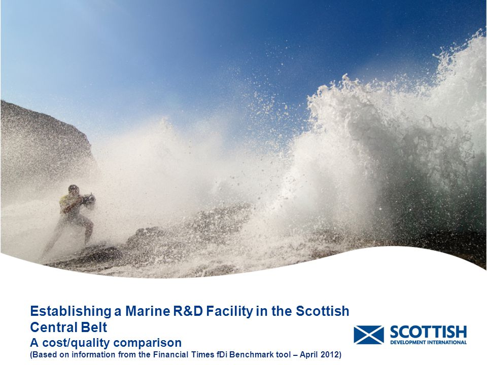 Establishing a Marine R&D Facility in the Scottish Central Belt A cost/quality comparison (Based on information from the Financial Times fDi Benchmark tool – April 2012) E