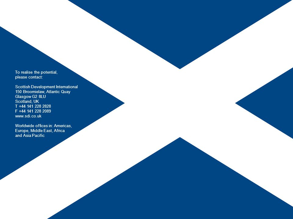 To realise the potential, please contact: Scottish Development International 150 Broomielaw, Atlantic Quay Glasgow G2 8LU Scotland, UK T +44 141 228 2828 F +44 141 228 2089 www.sdi.co.uk Worldwide offices in: Americas, Europe, Middle East, Africa and Asia Pacific