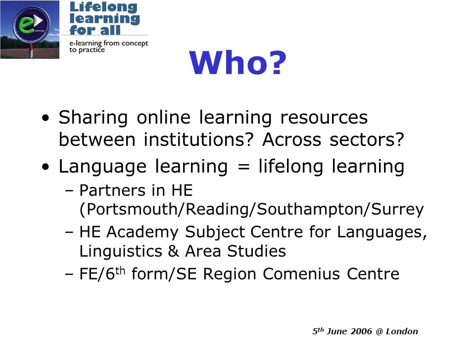 5 th June 2006 @ London Who. Sharing online learning resources between institutions.