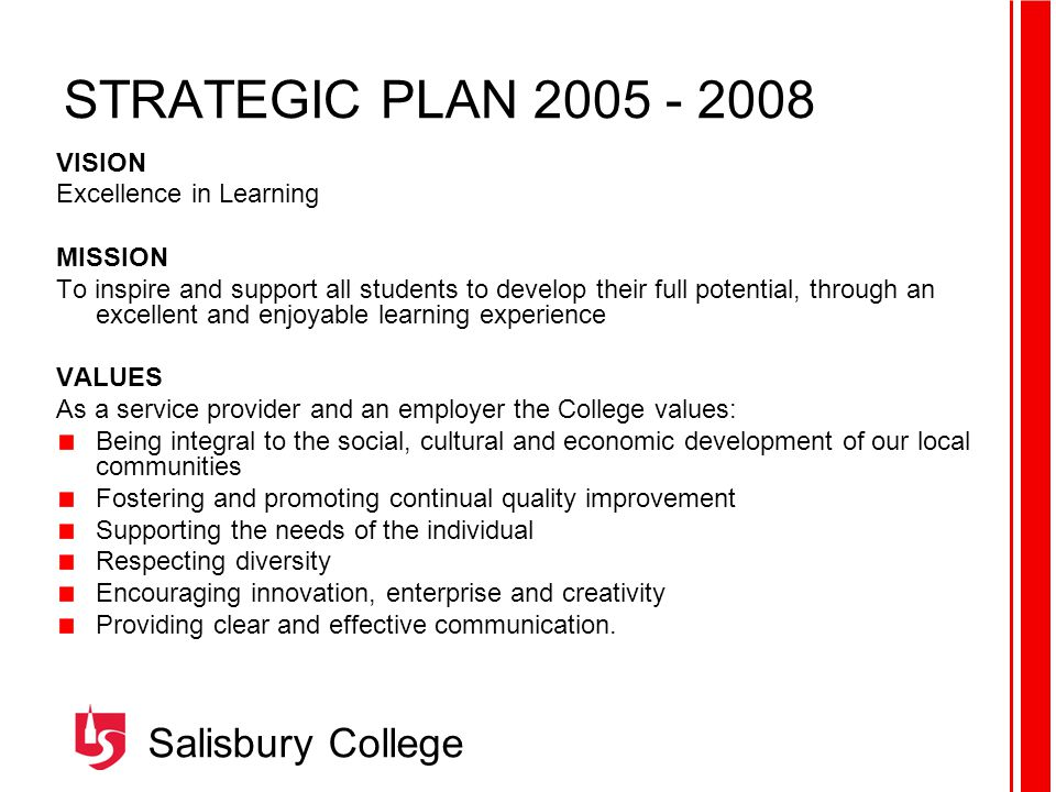 Salisbury College STRATEGIC PLAN VISION Excellence in Learning MISSION To inspire and support all students to develop their full potential, through an excellent and enjoyable learning experience VALUES As a service provider and an employer the College values: Being integral to the social, cultural and economic development of our local communities Fostering and promoting continual quality improvement Supporting the needs of the individual Respecting diversity Encouraging innovation, enterprise and creativity Providing clear and effective communication.