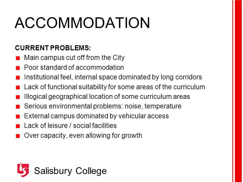 Salisbury College ACCOMMODATION CURRENT PROBLEMS: Main campus cut off from the City Poor standard of accommodation Institutional feel, internal space dominated by long corridors Lack of functional suitability for some areas of the curriculum Illogical geographical location of some curriculum areas Serious environmental problems: noise, temperature External campus dominated by vehicular access Lack of leisure / social facilities Over capacity, even allowing for growth
