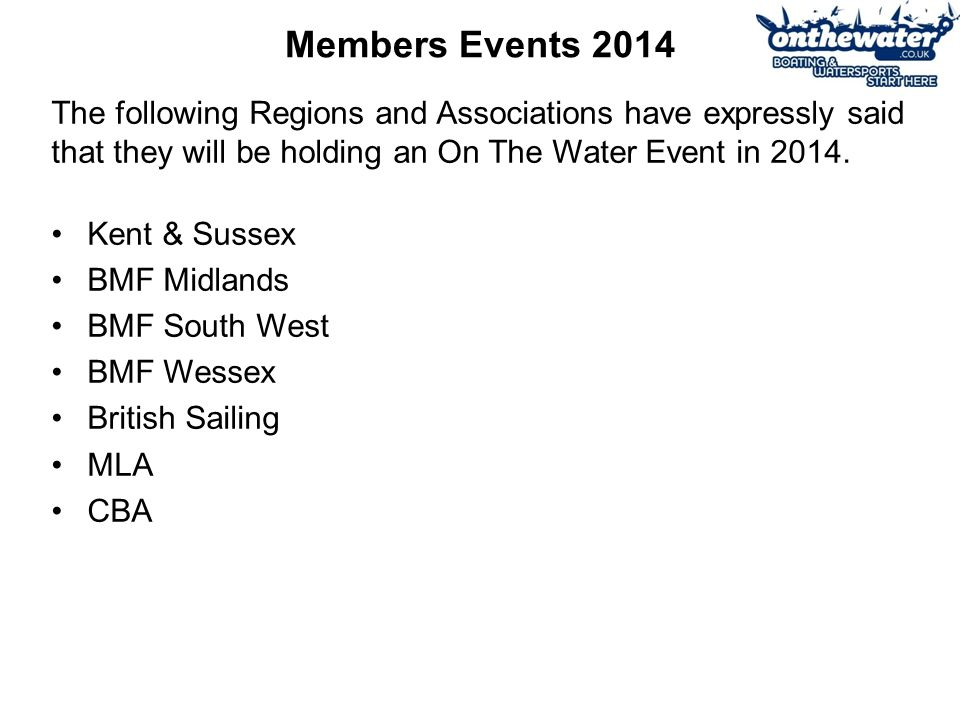 Members Events 2014 Kent & Sussex BMF Midlands BMF South West BMF Wessex British Sailing MLA CBA The following Regions and Associations have expressly said that they will be holding an On The Water Event in 2014.