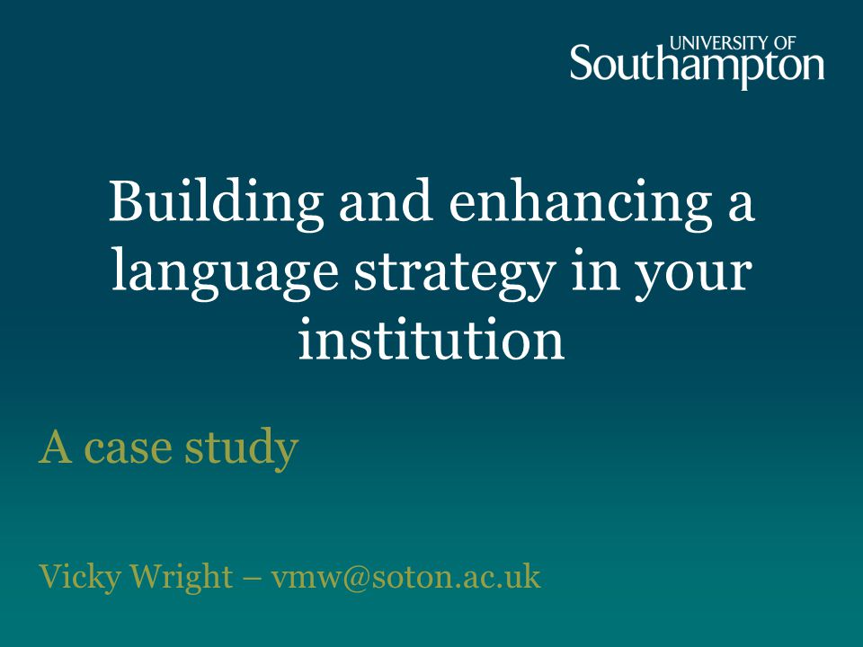Building and enhancing a language strategy in your institution A case study Vicky Wright – vmw@soton.ac.uk