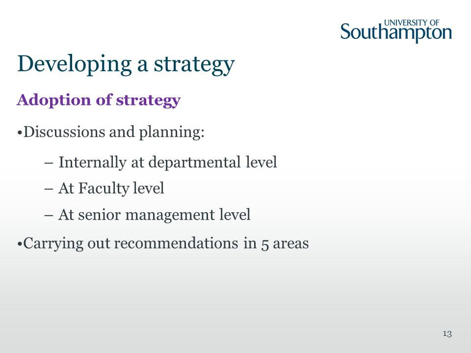Developing a strategy Adoption of strategy Discussions and planning: –Internally at departmental level –At Faculty level –At senior management level Carrying out recommendations in 5 areas 13