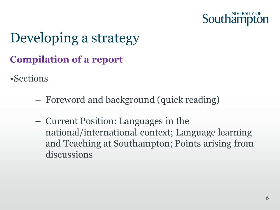 Developing a strategy Compilation of a report Sections –Foreword and background (quick reading) –Current Position: Languages in the national/international context; Language learning and Teaching at Southampton; Points arising from discussions 6