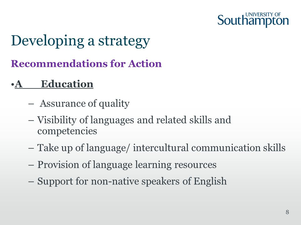 Developing a strategy Recommendations for Action AEducation – Assurance of quality –Visibility of languages and related skills and competencies –Take up of language/ intercultural communication skills –Provision of language learning resources –Support for non-native speakers of English 8