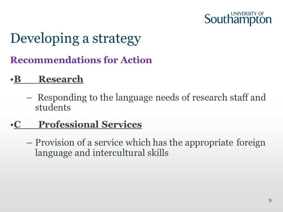 Developing a strategy Recommendations for Action BResearch – Responding to the language needs of research staff and students CProfessional Services –Provision of a service which has the appropriate foreign language and intercultural skills 9
