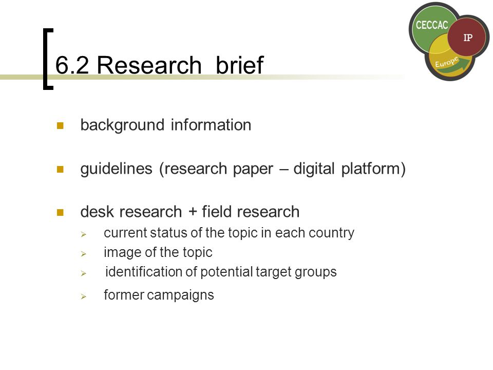6.2 Research brief background information guidelines (research paper – digital platform) desk research + field research  current status of the topic in each country  image of the topic  identification of potential target groups  former campaigns