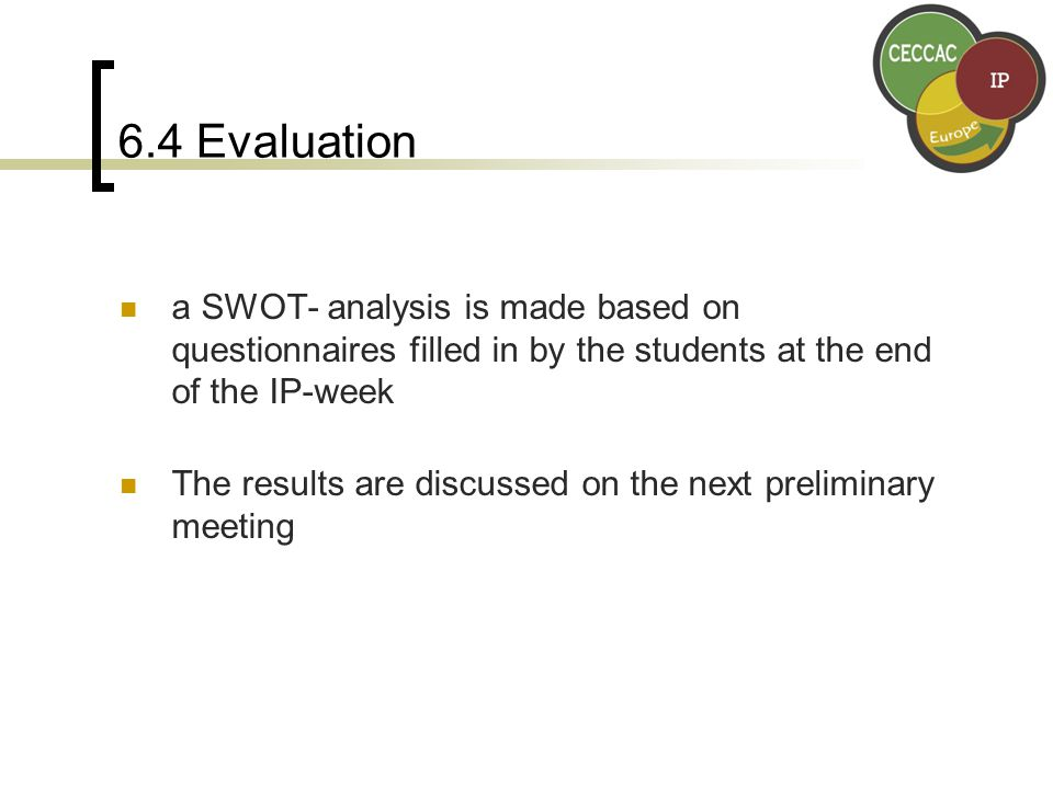 6.4 Evaluation a SWOT- analysis is made based on questionnaires filled in by the students at the end of the IP-week The results are discussed on the next preliminary meeting
