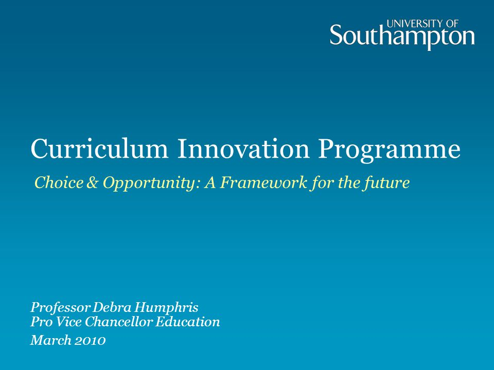 Curriculum Innovation Programme Choice & Opportunity: A Framework for the future Professor Debra Humphris Pro Vice Chancellor Education March 2010