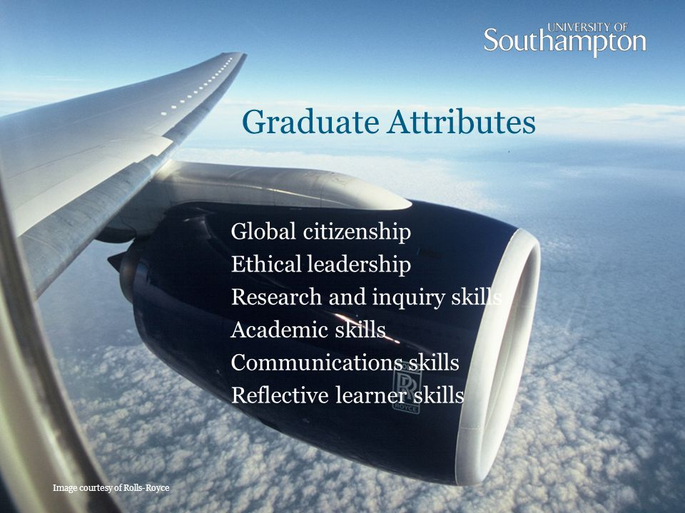 Graduate Attributes Image courtesy of Rolls-Royce Global citizenship Ethical leadership Research and inquiry skills Academic skills Communications skills Reflective learner skills