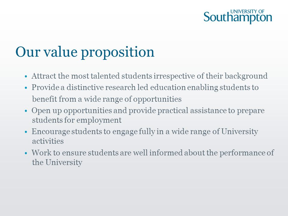 Our value proposition Attract the most talented students irrespective of their background Provide a distinctive research led education enabling students to benefit from a wide range of opportunities Open up opportunities and provide practical assistance to prepare students for employment Encourage students to engage fully in a wide range of University activities Work to ensure students are well informed about the performance of the University