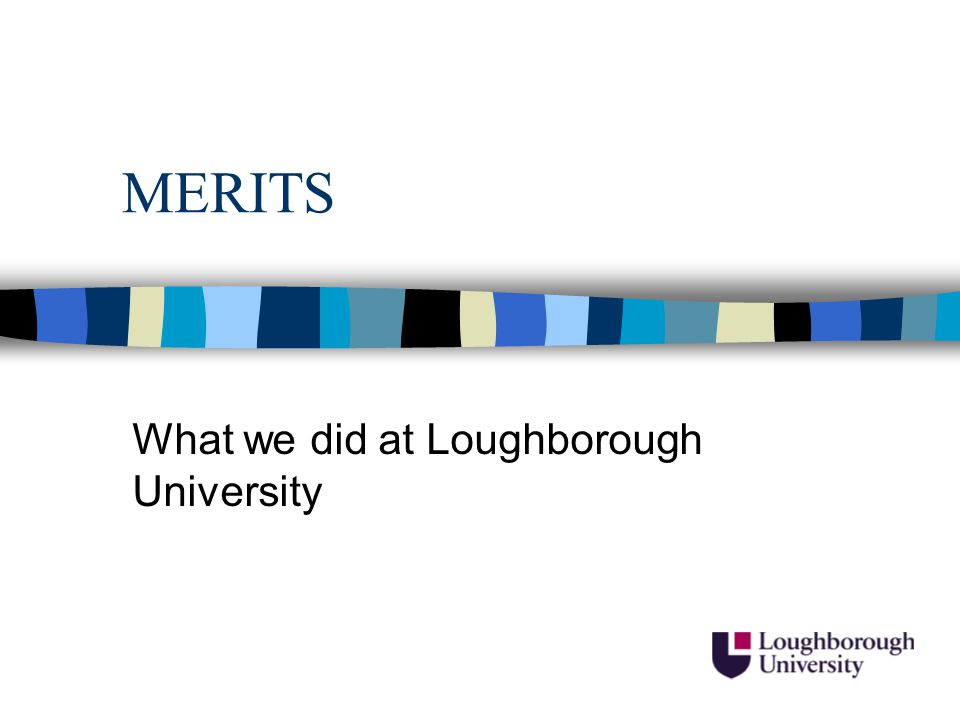 MERITS Get to Work on Your Career Loughborough University Careers Service AIM: To enhance the employability of black and Asian undergraduates.