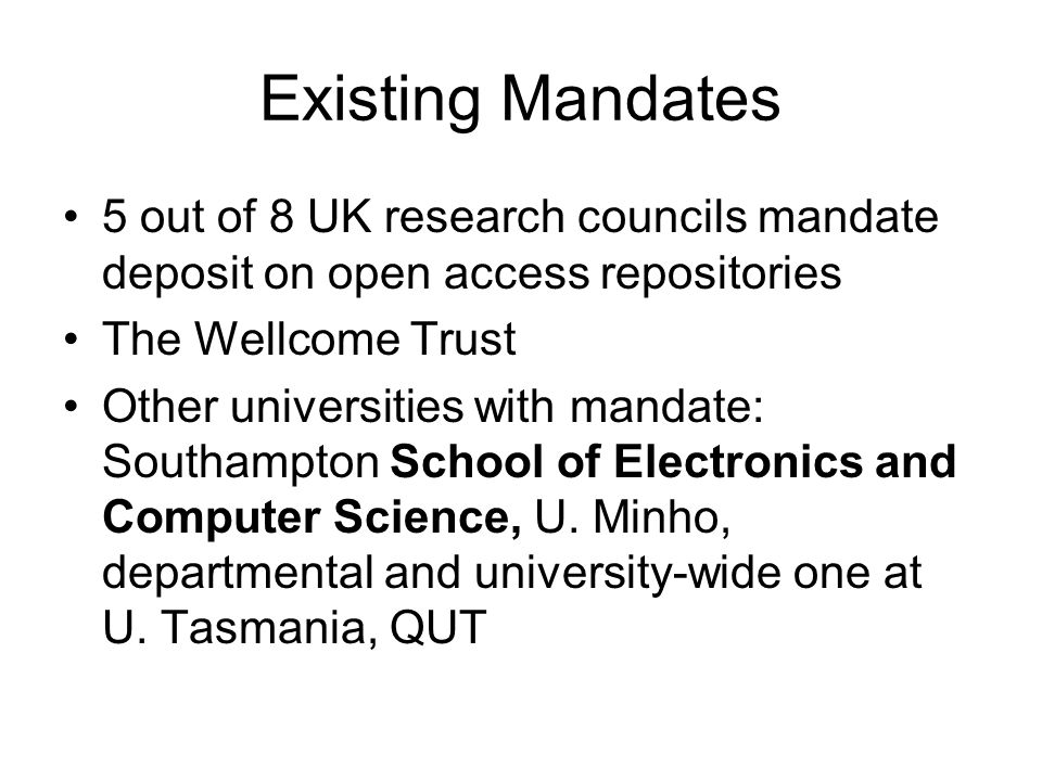 Existing Mandates 5 out of 8 UK research councils mandate deposit on open access repositories The Wellcome Trust Other universities with mandate: Southampton School of Electronics and Computer Science, U.