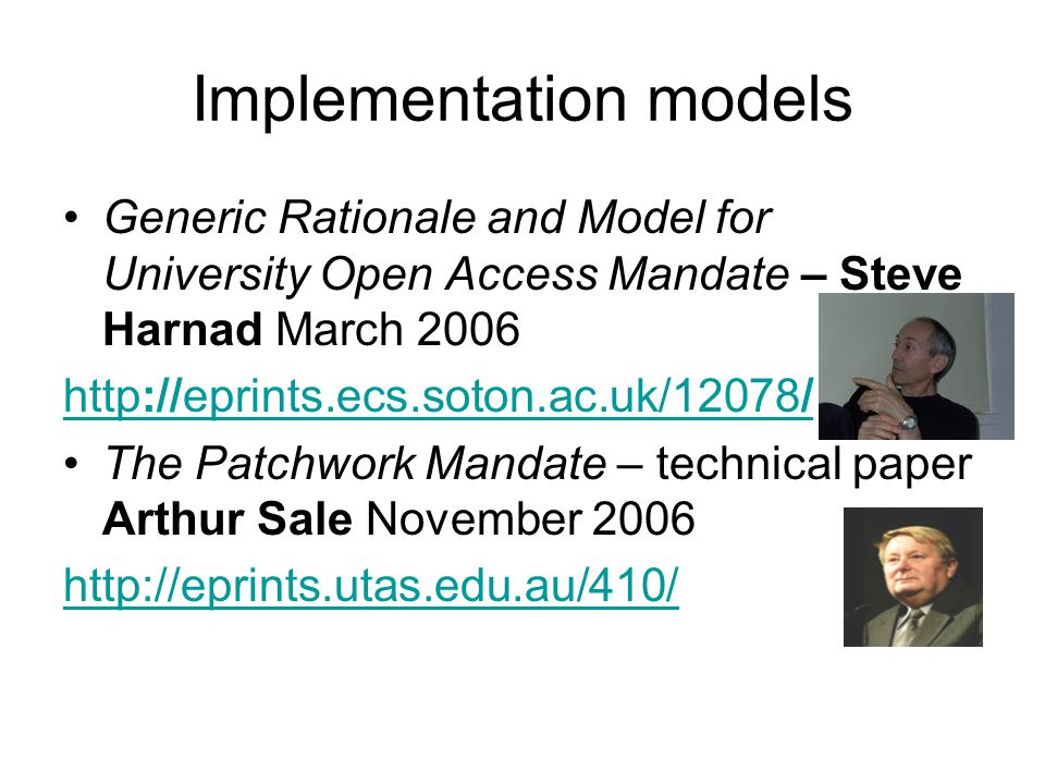 Implementation models Generic Rationale and Model for University Open Access Mandate – Steve Harnad March 2006 http://eprints.ecs.soton.ac.uk/12078/ The Patchwork Mandate – technical paper Arthur Sale November 2006 http://eprints.utas.edu.au/410/