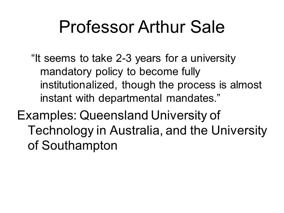 Professor Arthur Sale It seems to take 2-3 years for a university mandatory policy to become fully institutionalized, though the process is almost instant with departmental mandates. Examples: Queensland University of Technology in Australia, and the University of Southampton