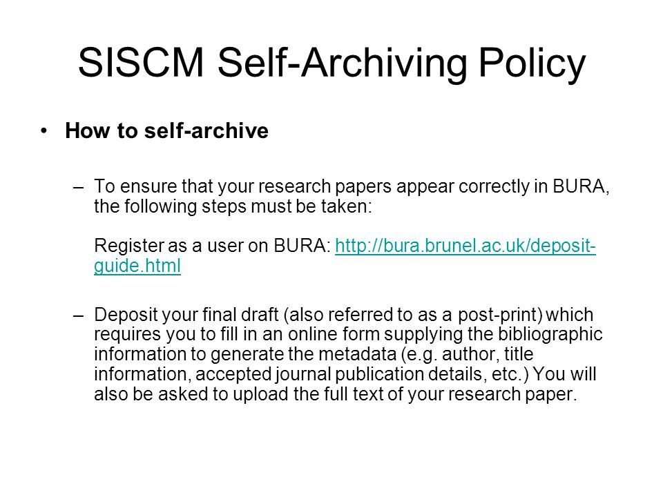 SISCM Self-Archiving Policy How to self-archive –To ensure that your research papers appear correctly in BURA, the following steps must be taken: Register as a user on BURA: http://bura.brunel.ac.uk/deposit- guide.htmlhttp://bura.brunel.ac.uk/deposit- guide.html –Deposit your final draft (also referred to as a post-print) which requires you to fill in an online form supplying the bibliographic information to generate the metadata (e.g.