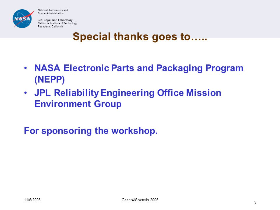 National Aeronautics and Space Administration Jet Propulsion Laboratory California Institute of Technology Pasadena, California 11/6/2006Geant4/Spenvis 2006 10 Final Program: 4 th Geant4 Space Users' Workshop and 3 rd Spenvis Users' Workshop