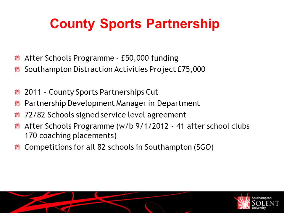 County Sports Partnership After Schools Programme - £50,000 funding Southampton Distraction Activities Project £75,000 2011 – County Sports Partnerships Cut Partnership Development Manager in Department 72/82 Schools signed service level agreement After Schools Programme (w/b 9/1/2012 - 41 after school clubs 170 coaching placements) Competitions for all 82 schools in Southampton (SGO)