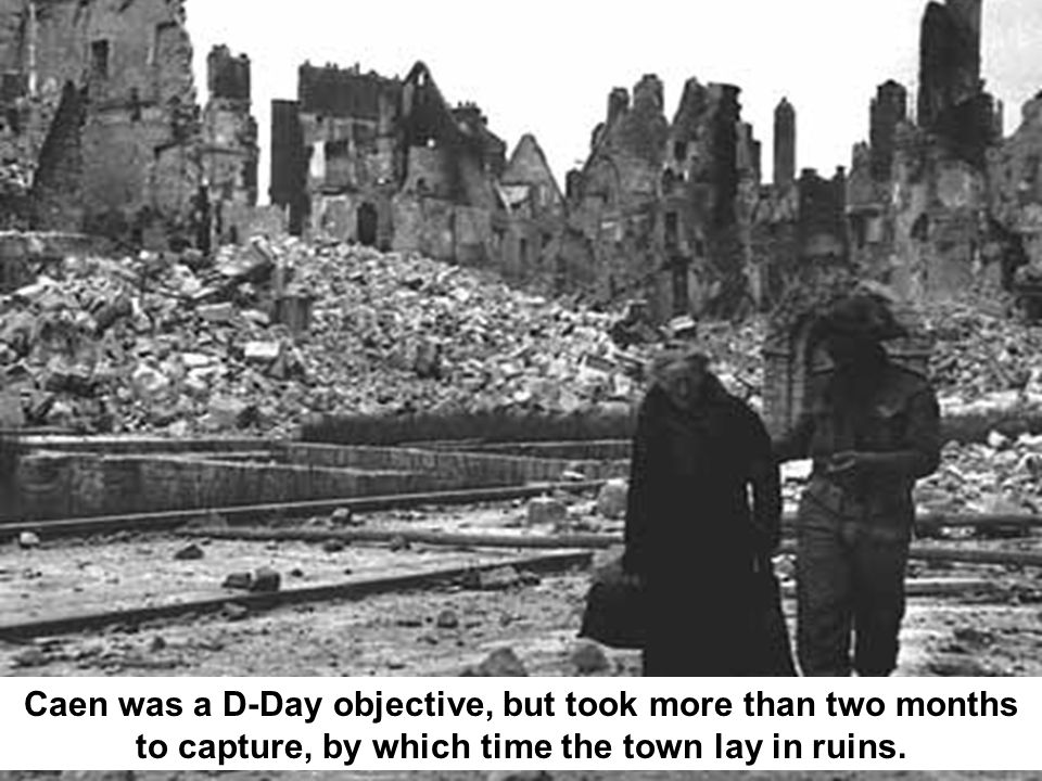 Caen was a D-Day objective, but took more than two months to capture, by which time the town lay in ruins.