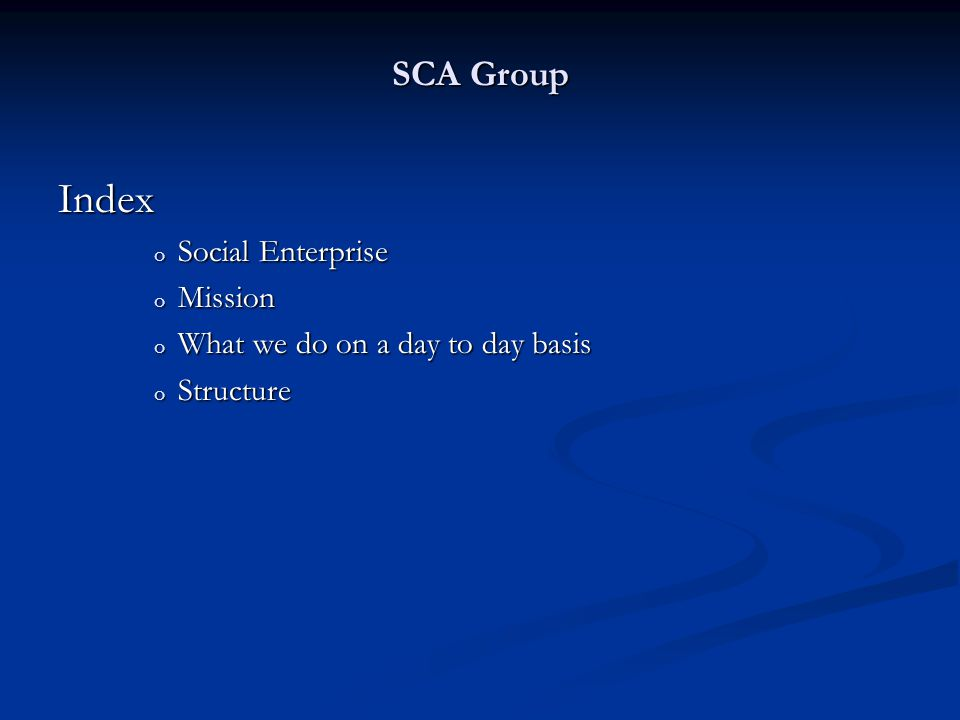SCA Group Index o Social Enterprise o Mission o What we do on a day to day basis o Structure
