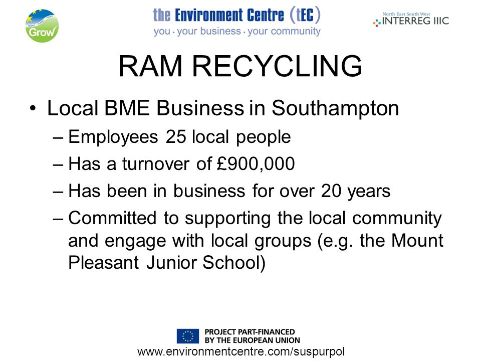www.environmentcentre.com/suspurpol RAM RECYCLING Local BME Business in Southampton –Employees 25 local people –Has a turnover of £900,000 –Has been in business for over 20 years –Committed to supporting the local community and engage with local groups (e.g.