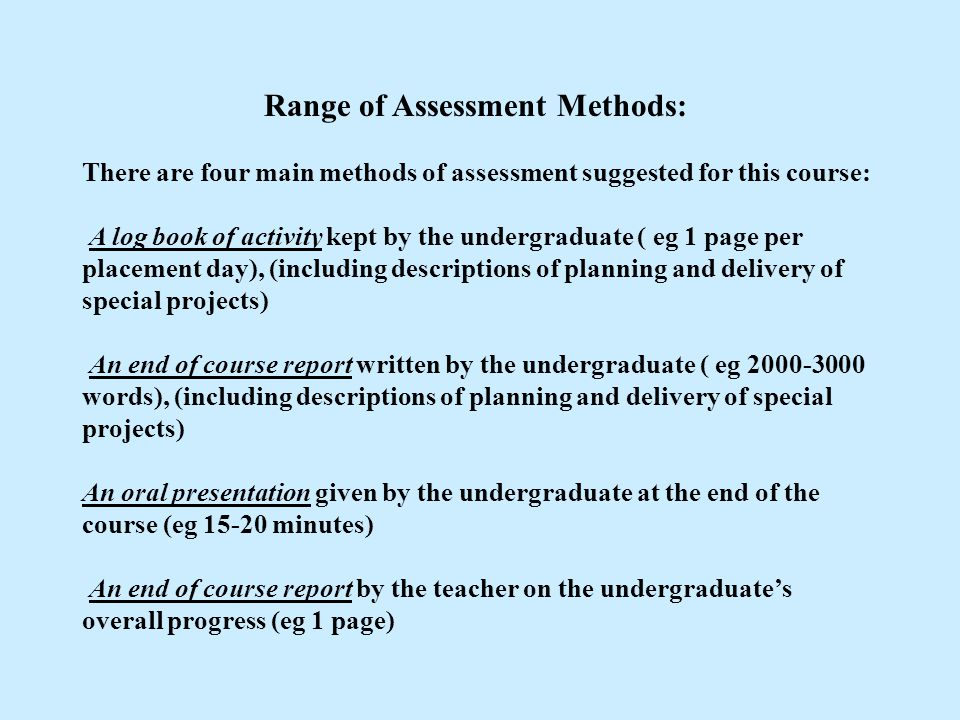 Range of Assessment Methods: There are four main methods of assessment suggested for this course: A log book of activity kept by the undergraduate ( e