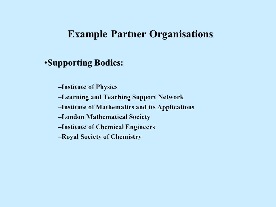 Example Partner Organisations Supporting Bodies: –Institute of Physics –Learning and Teaching Support Network –Institute of Mathematics and its Applic