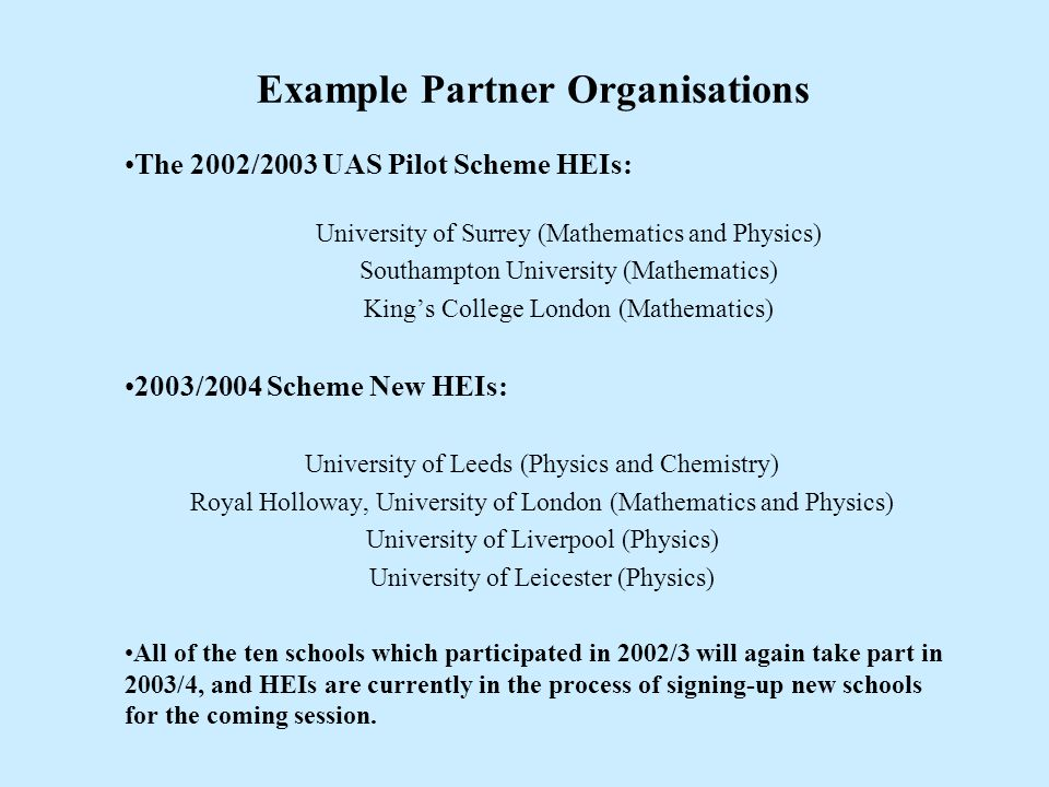 Example Partner Organisations The 2002/2003 UAS Pilot Scheme HEIs: University of Surrey (Mathematics and Physics) Southampton University (Mathematics) King's College London (Mathematics) 2003/2004 Scheme New HEIs: University of Leeds (Physics and Chemistry) Royal Holloway, University of London (Mathematics and Physics) University of Liverpool (Physics) University of Leicester (Physics) All of the ten schools which participated in 2002/3 will again take part in 2003/4, and HEIs are currently in the process of signing-up new schools for the coming session.