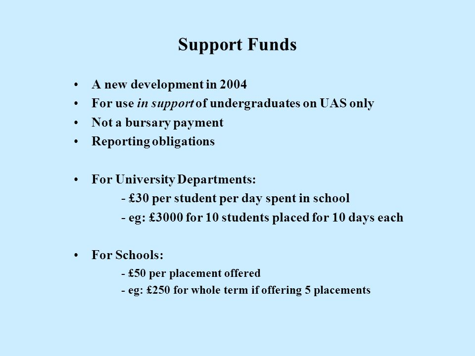 Support Funds A new development in 2004 For use in support of undergraduates on UAS only Not a bursary payment Reporting obligations For University De