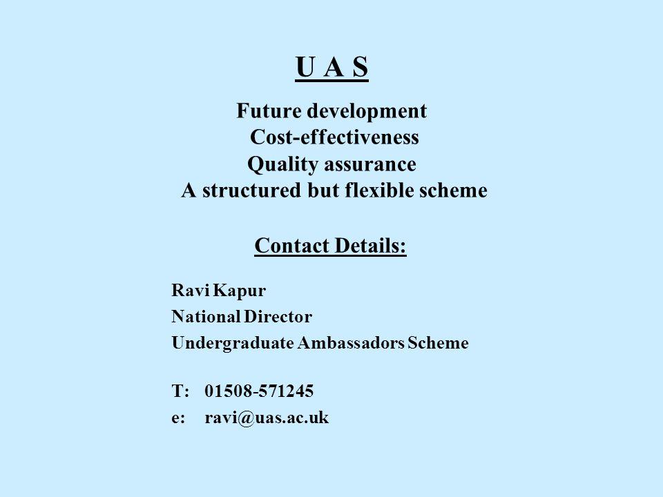 U A S Future development Cost-effectiveness Quality assurance A structured but flexible scheme Contact Details: Ravi Kapur National Director Undergraduate Ambassadors Scheme T:01508-571245 e: ravi@uas.ac.uk
