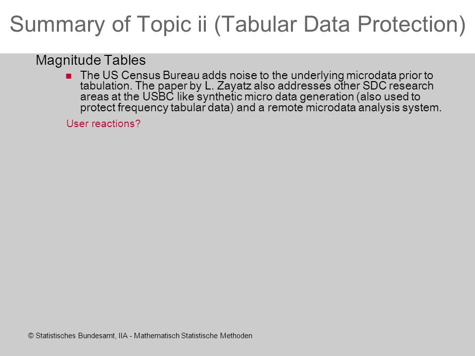 © Statistisches Bundesamt, IIA - Mathematisch Statistische Methoden Summary of Topic ii (Tabular Data Protection) Magnitude Tables The US Census Bureau adds noise to the underlying microdata prior to tabulation.