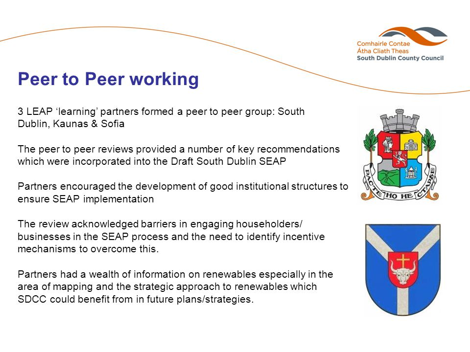3 LEAP 'learning' partners formed a peer to peer group: South Dublin, Kaunas & Sofia The peer to peer reviews provided a number of key recommendations which were incorporated into the Draft South Dublin SEAP Partners encouraged the development of good institutional structures to ensure SEAP implementation The review acknowledged barriers in engaging householders/ businesses in the SEAP process and the need to identify incentive mechanisms to overcome this.