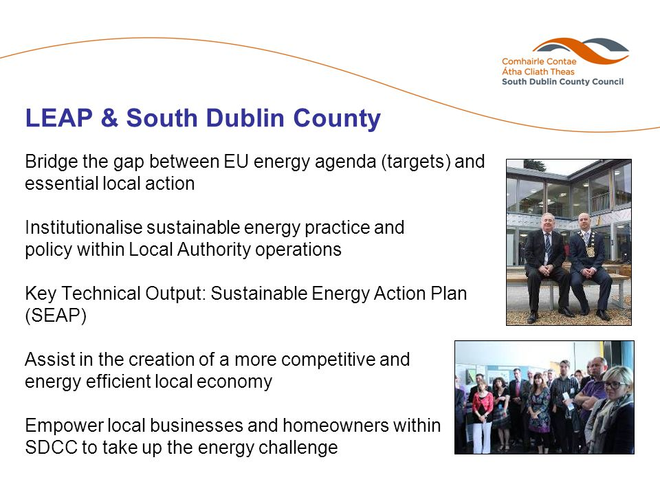 LEAP & South Dublin County Bridge the gap between EU energy agenda (targets) and essential local action Institutionalise sustainable energy practice and policy within Local Authority operations Key Technical Output: Sustainable Energy Action Plan (SEAP) Assist in the creation of a more competitive and energy efficient local economy Empower local businesses and homeowners within SDCC to take up the energy challenge