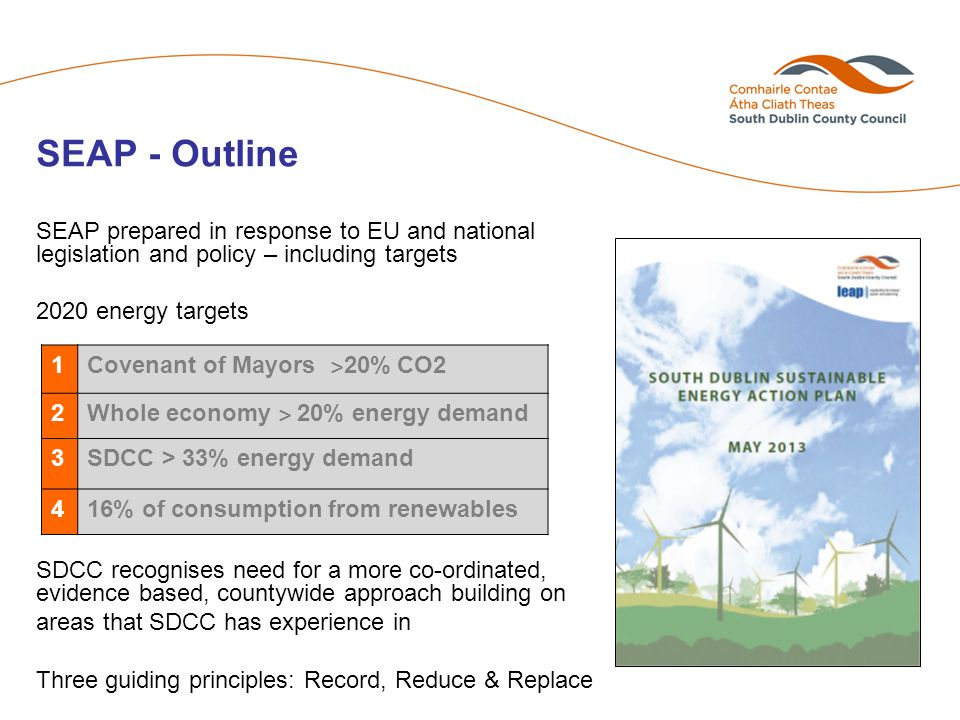 SEAP - Outline SEAP prepared in response to EU and national legislation and policy – including targets 2020 energy targets SDCC recognises need for a more co-ordinated, evidence based, countywide approach building on areas that SDCC has experience in Three guiding principles: Record, Reduce & Replace 1 Covenant of Mayors ˃ 20% CO2 2 Whole economy ˃ 20% energy demand 3SDCC > 33% energy demand 416% of consumption from renewables