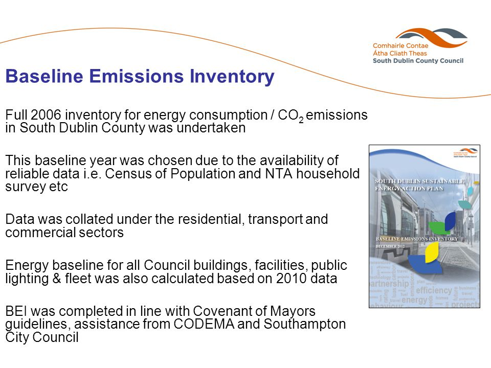Baseline Emissions Inventory Full 2006 inventory for energy consumption / CO 2 emissions in South Dublin County was undertaken This baseline year was chosen due to the availability of reliable data i.e.