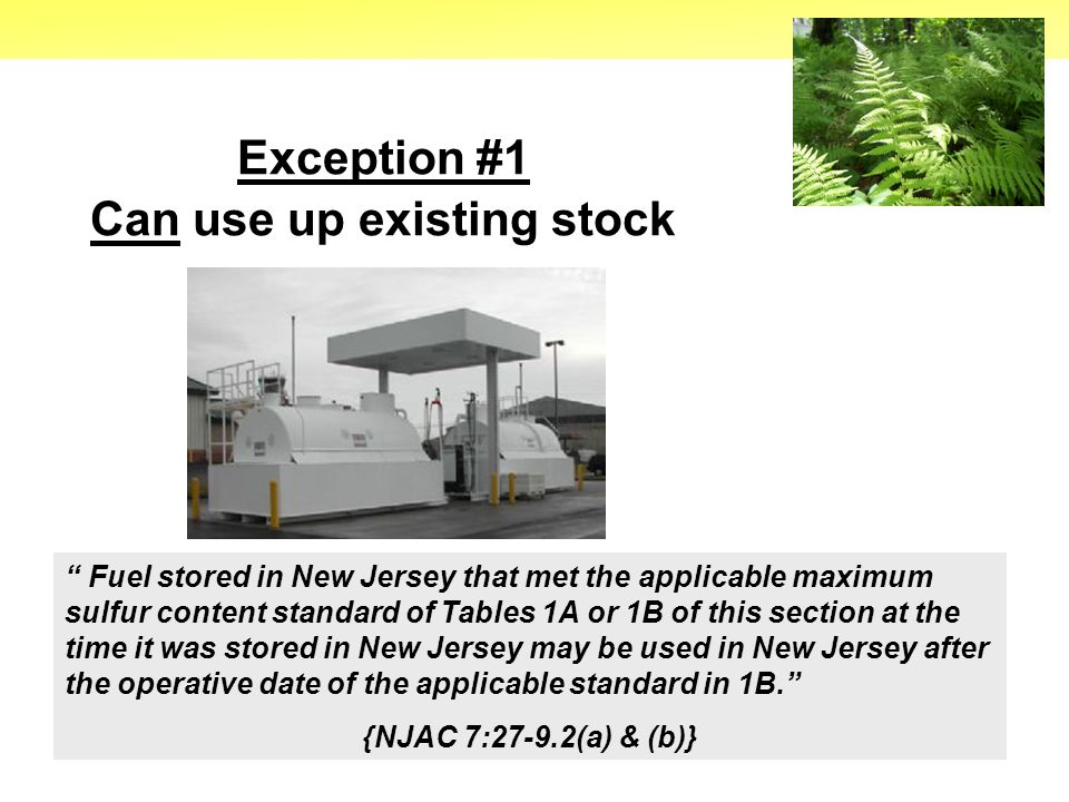 17 Exception #1 Can use up existing stock Fuel stored in New Jersey that met the applicable maximum sulfur content standard of Tables 1A or 1B of this section at the time it was stored in New Jersey may be used in New Jersey after the operative date of the applicable standard in 1B. {NJAC 7:27-9.2(a) & (b)}