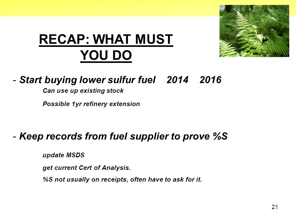 21 RECAP: WHAT MUST YOU DO - Start buying lower sulfur fuel 2014 2016 Can use up existing stock Possible 1yr refinery extension - Keep records from fu