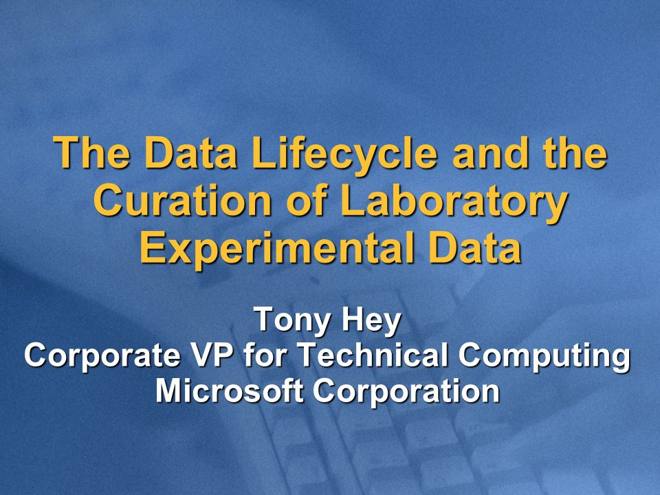 The Data Lifecycle and the Curation of Laboratory Experimental Data Tony Hey Corporate VP for Technical Computing Microsoft Corporation