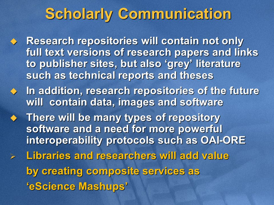Scholarly Communication  Research repositories will contain not only full text versions of research papers and links to publisher sites, but also 'grey' literature such as technical reports and theses  In addition, research repositories of the future will contain data, images and software  There will be many types of repository software and a need for more powerful interoperability protocols such as OAI-ORE  Libraries and researchers will add value by creating composite services as 'eScience Mashups'