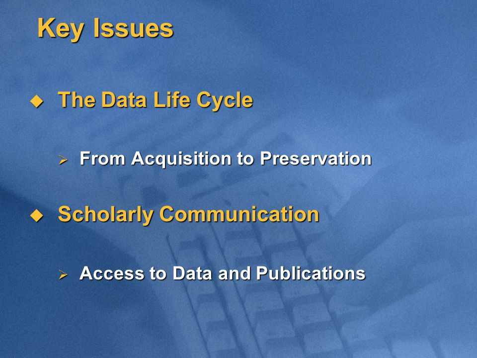 Key Issues  The Data Life Cycle  From Acquisition to Preservation  Scholarly Communication  Access to Data and Publications