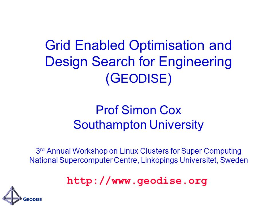 Grid Enabled Optimisation and Design Search for Engineering (G EODISE ) Prof Simon Cox Southampton University 3 rd Annual Workshop on Linux Clusters for Super Computing National Supercomputer Centre, Linköpings Universitet, Sweden http://www.geodise.org