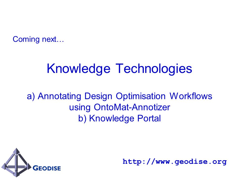 Knowledge Technologies a) Annotating Design Optimisation Workflows using OntoMat-Annotizer b) Knowledge Portal http://www.geodise.org Coming next…