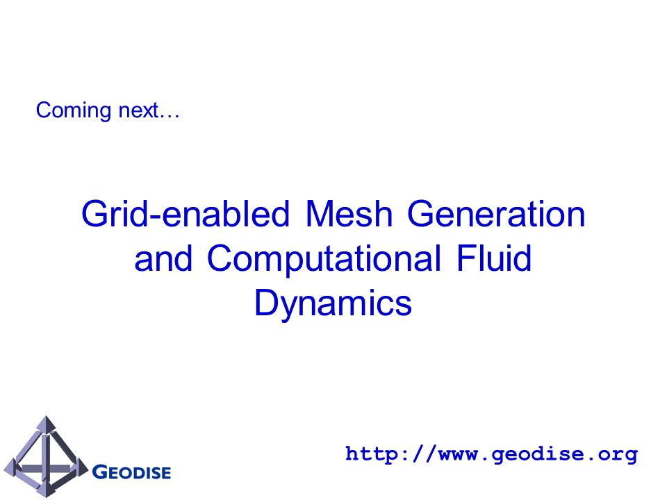 Grid-enabled Mesh Generation and Computational Fluid Dynamics http://www.geodise.org Coming next…