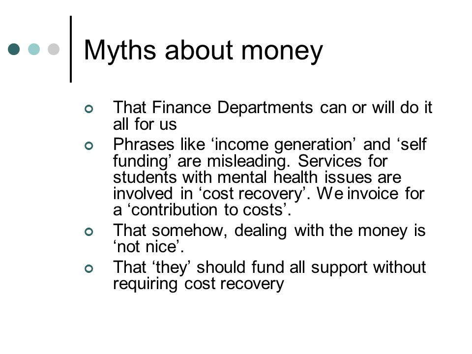 Myths about money That Finance Departments can or will do it all for us Phrases like 'income generation' and 'self funding' are misleading.