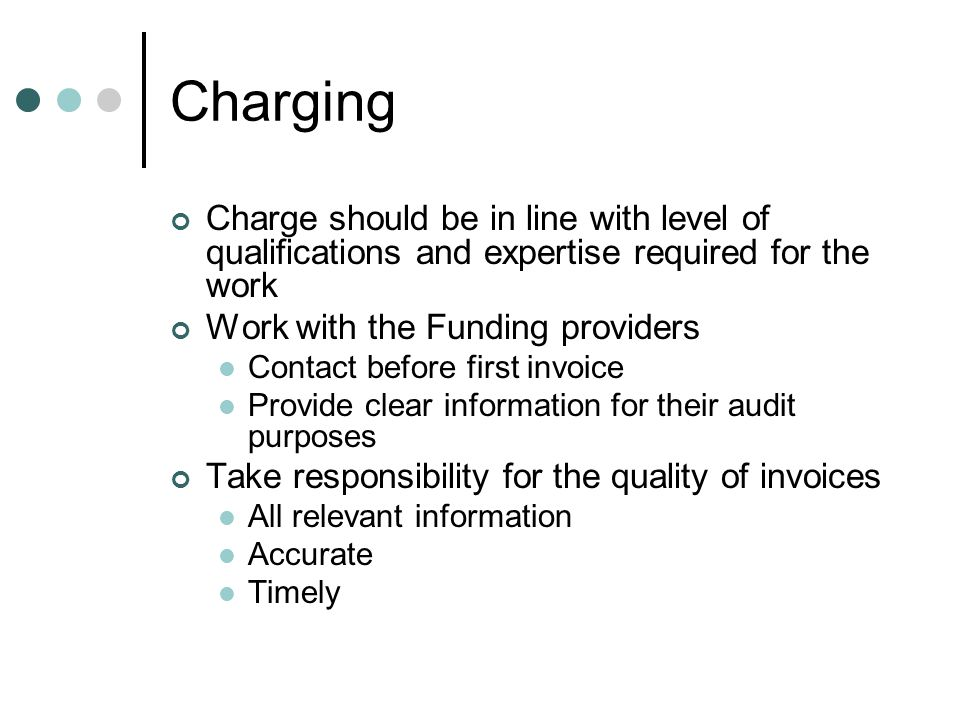 Charging Charge should be in line with level of qualifications and expertise required for the work Work with the Funding providers Contact before first invoice Provide clear information for their audit purposes Take responsibility for the quality of invoices All relevant information Accurate Timely