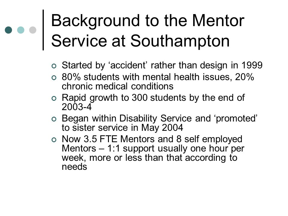 Background to the Mentor Service at Southampton Started by 'accident' rather than design in 1999 80% students with mental health issues, 20% chronic medical conditions Rapid growth to 300 students by the end of 2003-4 Began within Disability Service and 'promoted' to sister service in May 2004 Now 3.5 FTE Mentors and 8 self employed Mentors – 1:1 support usually one hour per week, more or less than that according to needs