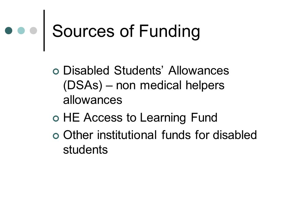 Disabled Students' Allowances (DSAs) From LEA, NHS Student Grants Unit, Research Councils - depending where students' funding comes from Available to UK students studying full time or at least 50% part time Cannot be used for generic services available to all students in the Institution eg Counselling Service or Mentor Scheme open to all Cannot be used for services which should be provided by NHS eg Counselling or Psychotherapy