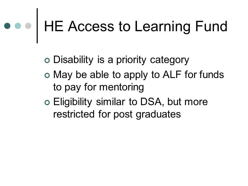 HE Access to Learning Fund Disability is a priority category May be able to apply to ALF for funds to pay for mentoring Eligibility similar to DSA, but more restricted for post graduates
