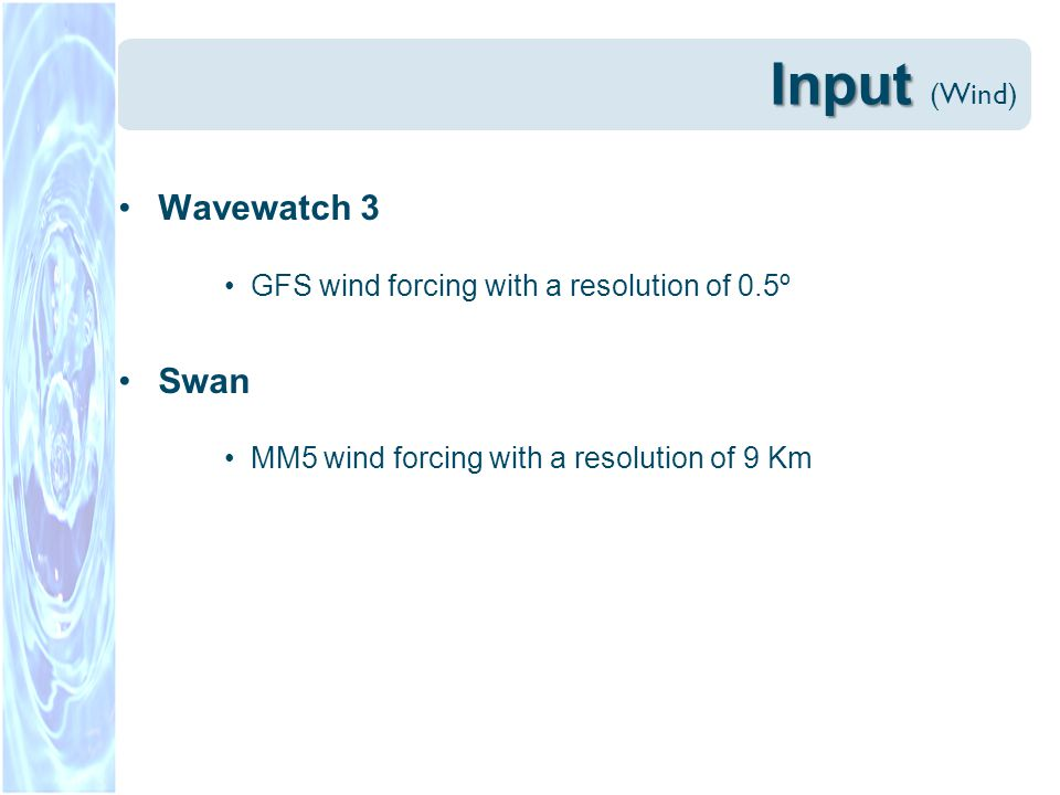 Input Input (Wind) Wavewatch 3 GFS wind forcing with a resolution of 0.5º Swan MM5 wind forcing with a resolution of 9 Km